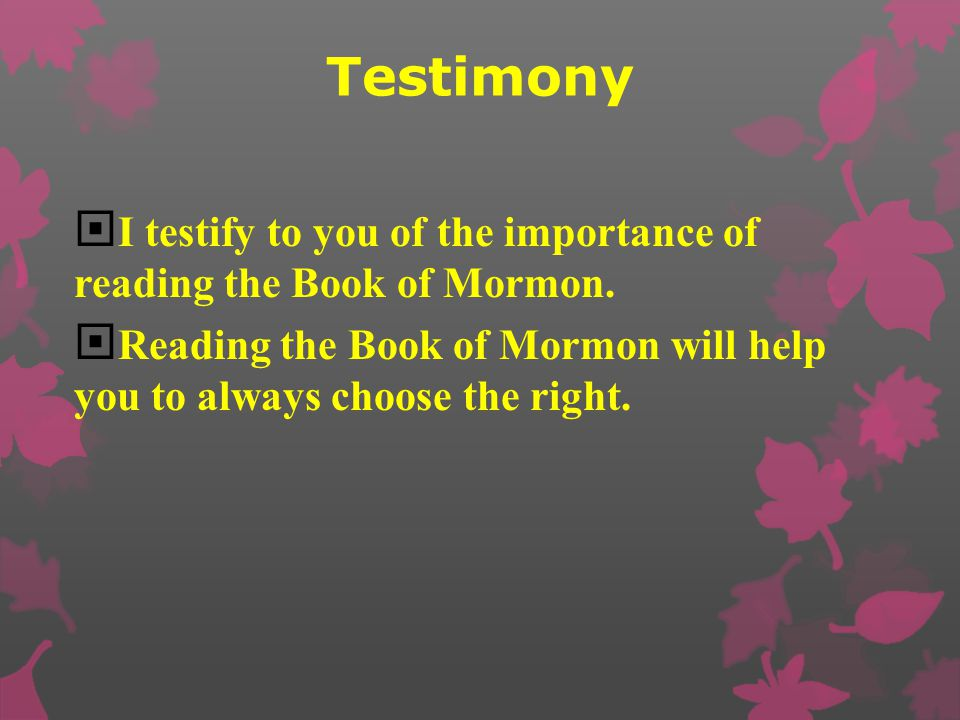 Testimony I testify to you of the importance of reading the Book of Mormon.