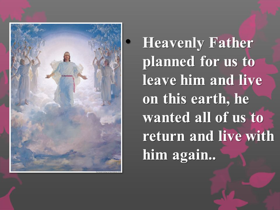 Heavenly Father planned for us to leave him and live on this earth, he wanted all of us to return and live with him again..