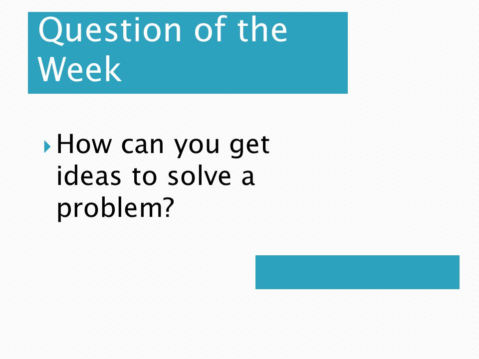 Question of the Week How can you get ideas to solve a problem