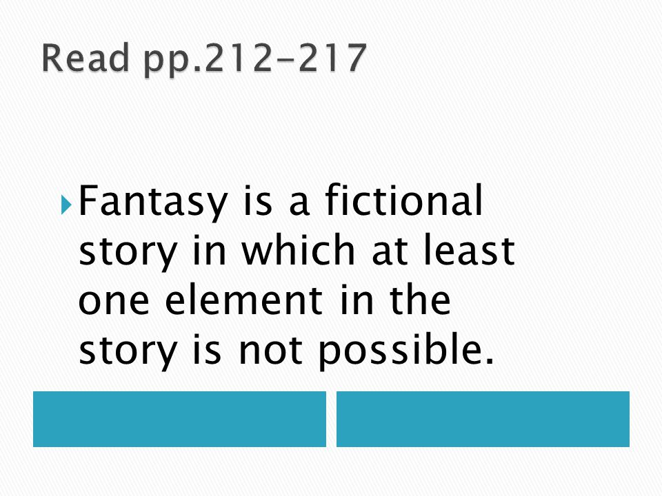Read pp.212-217 Fantasy is a fictional story in which at least one element in the story is not possible.