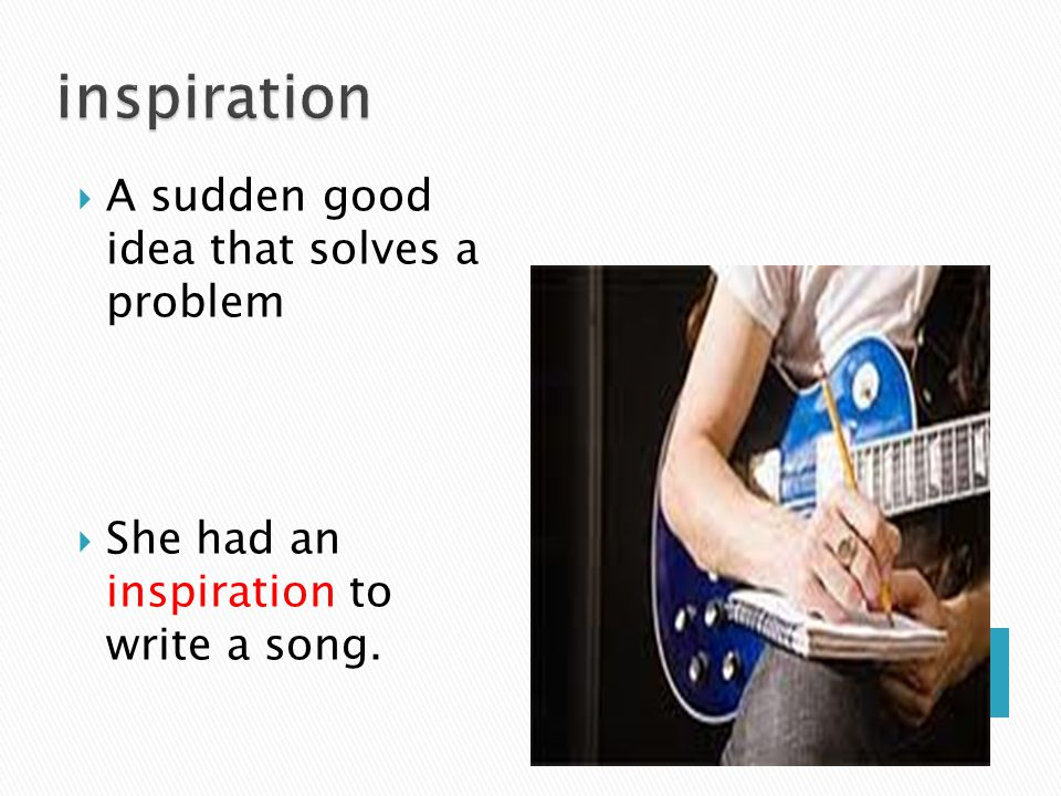 inspiration A sudden good idea that solves a problem