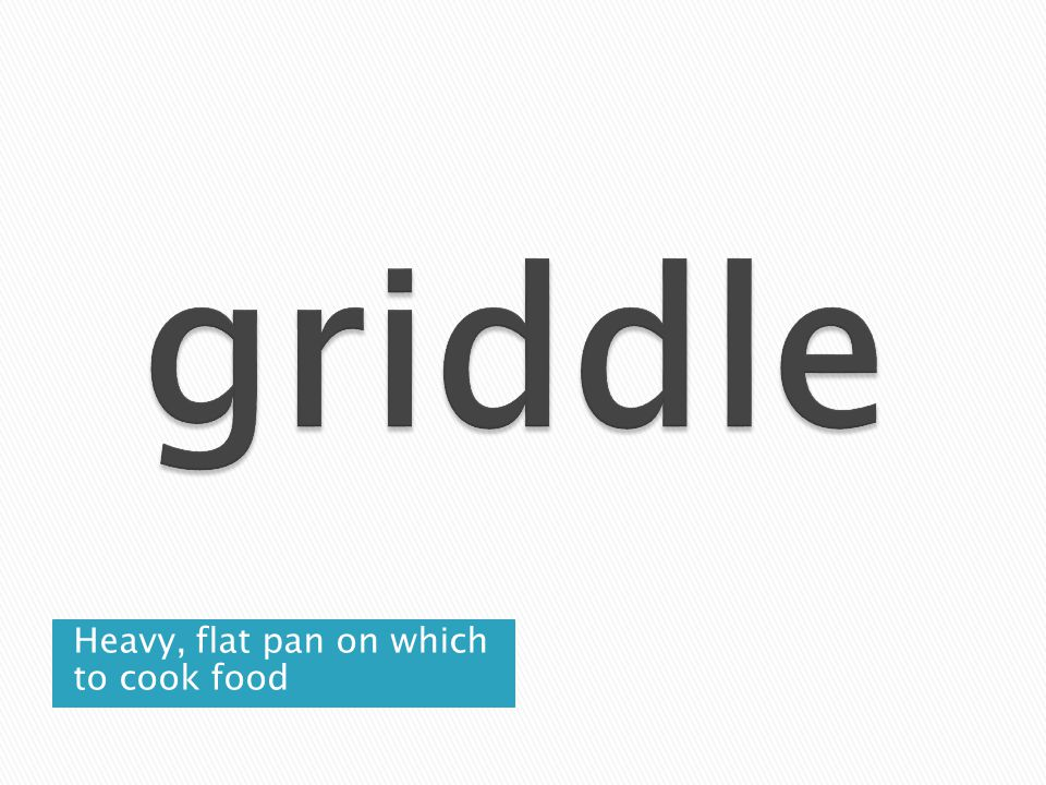 griddle Heavy, flat pan on which to cook food