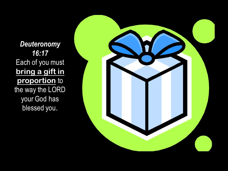 #10 08 August 2014. Deuteronomy 16:17 Each of you must bring a gift in proportion to the way the LORD your God has blessed you.