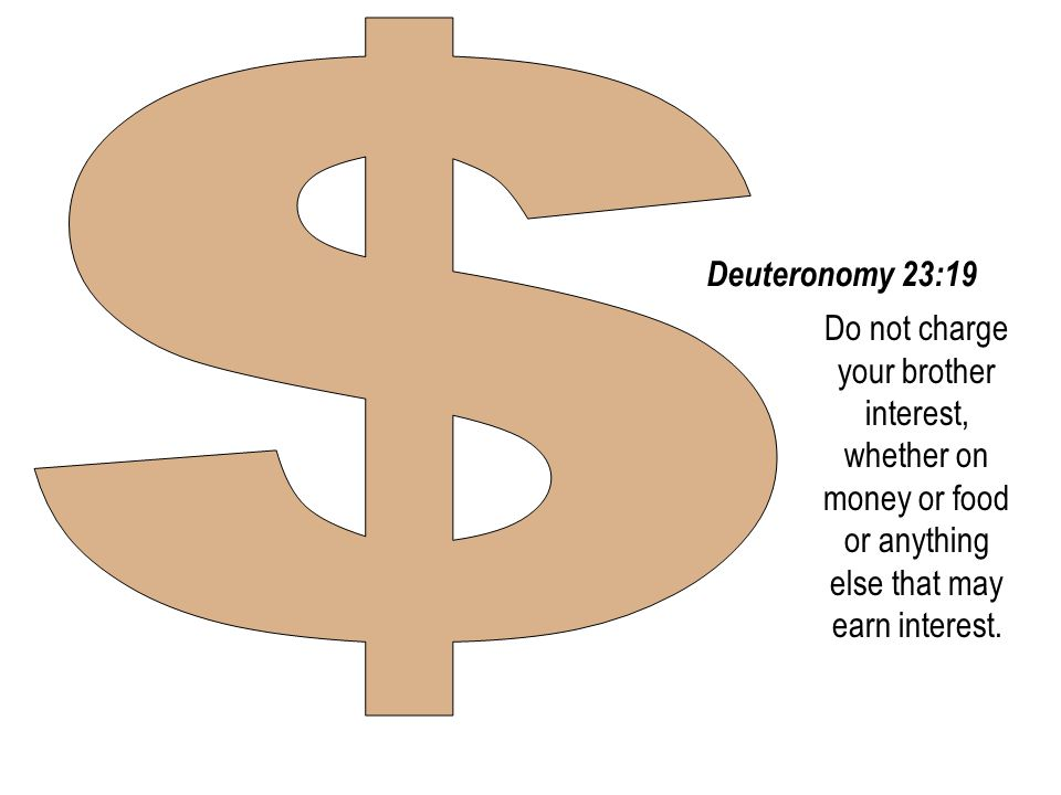 #10 08 August 2014. $ Deuteronomy 23:19. Do not charge your brother interest, whether on money or food or anything else that may earn interest.