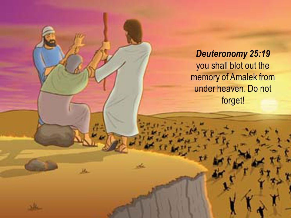#10 08 August 2014. Deuteronomy 25:19 you shall blot out the memory of Amalek from under heaven. Do not forget!