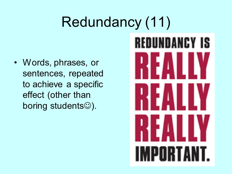 Redundancy (11) Words, phrases, or sentences, repeated to achieve a specific effect (other than boring students).