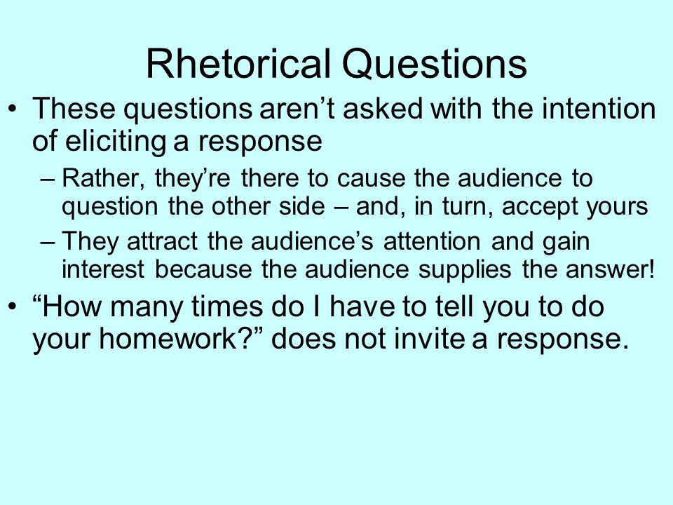 Rhetorical Questions These questions aren't asked with the intention of eliciting a response.