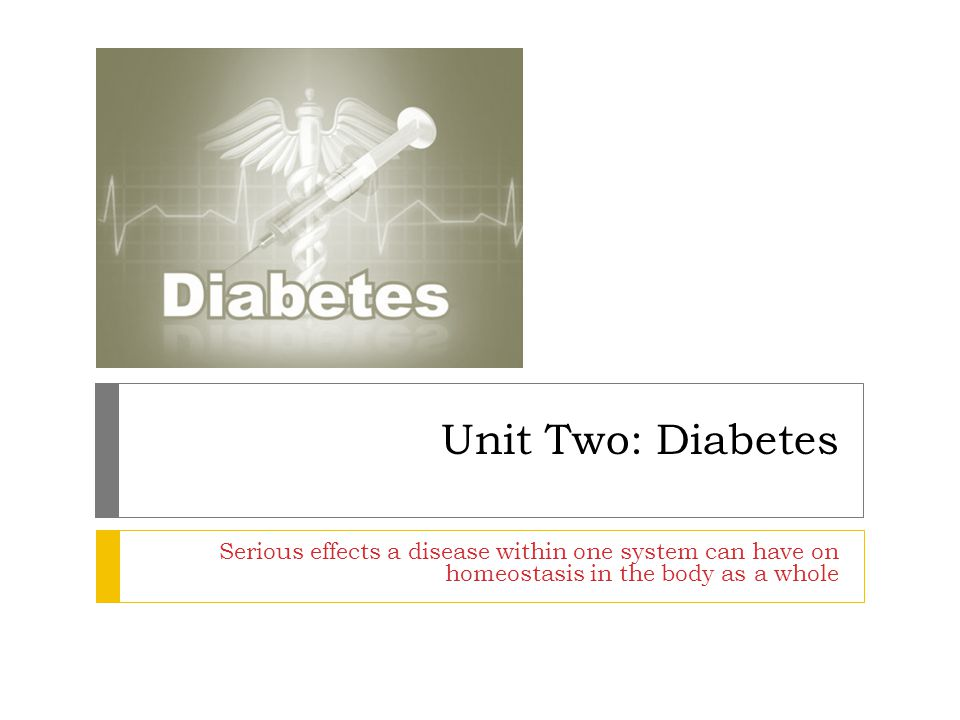 Unit Two: Diabetes Serious effects a disease within one system can have on homeostasis in the body as a whole.