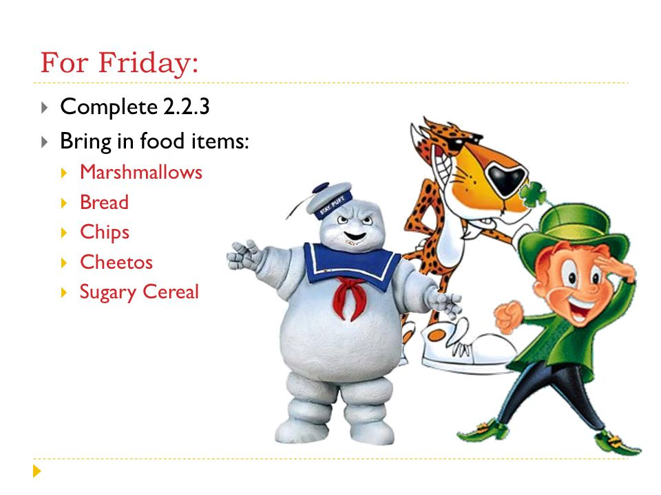 For Friday: Complete 2.2.3 Bring in food items: Marshmallows Bread