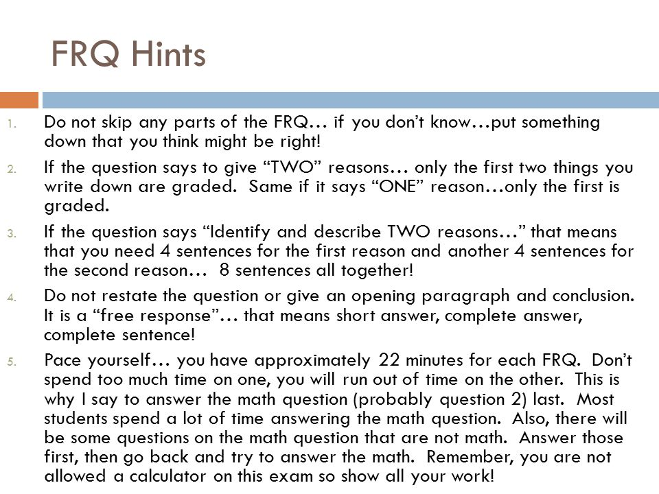 FRQ Hints Do not skip any parts of the FRQ… if you don't know…put something down that you think might be right!
