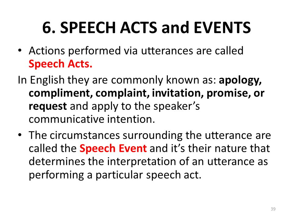 6. SPEECH ACTS and EVENTS Actions performed via utterances are called Speech Acts.