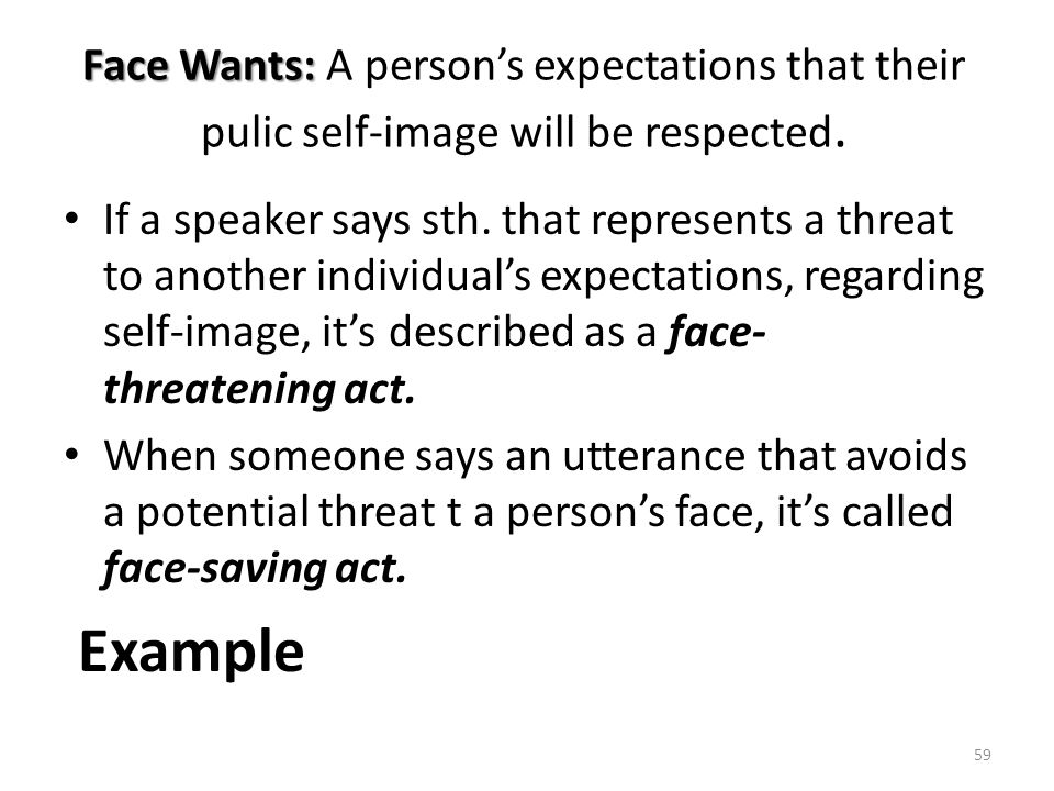 Face Wants: A person's expectations that their pulic self-image will be respected.