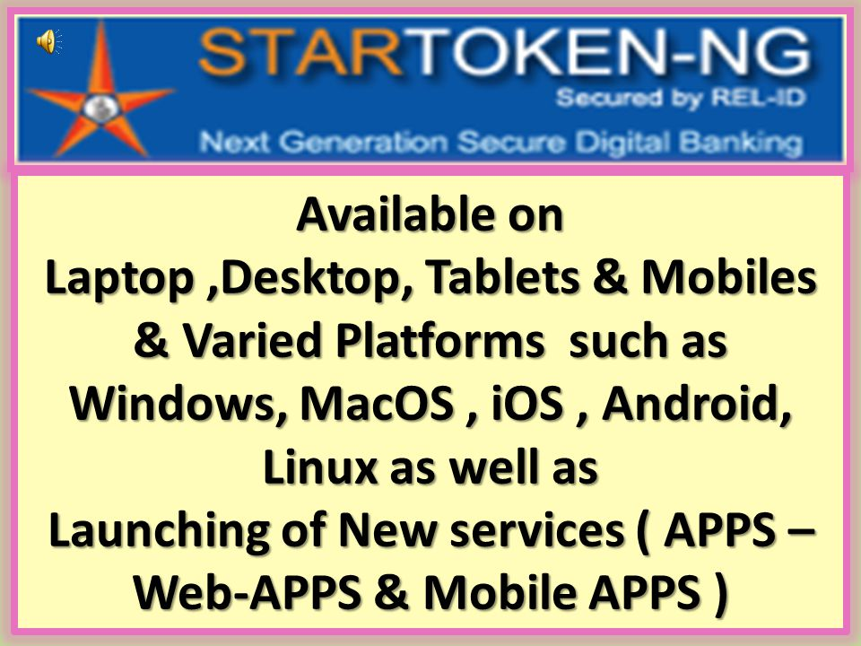 Available on Laptop ,Desktop, Tablets & Mobiles & Varied Platforms such as Windows, MacOS , iOS , Android, Linux as well as Launching of New services ( APPS – Web-APPS & Mobile APPS )