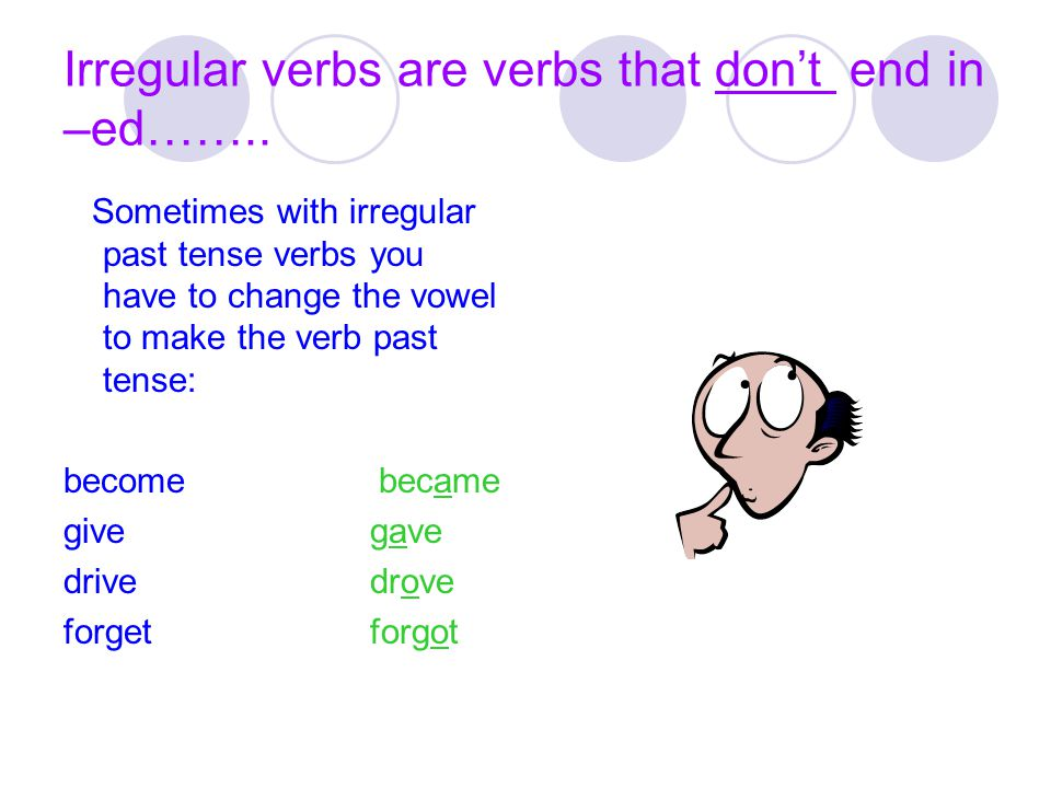 Irregular verbs are verbs that don't end in –ed……..