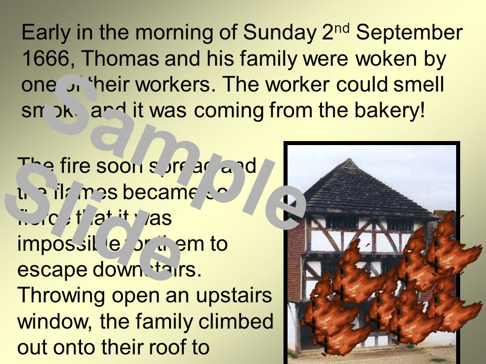 Early in the morning of Sunday 2nd September 1666, Thomas and his family were woken by one of their workers. The worker could smell smoke and it was coming from the bakery!