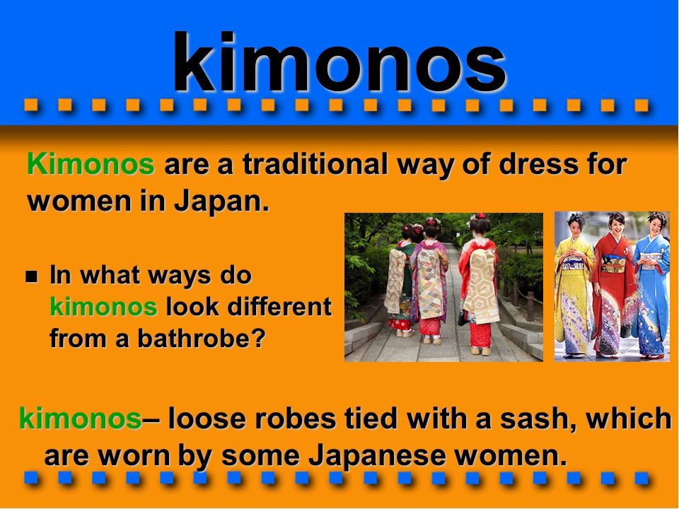 kimonos Kimonos are a traditional way of dress for women in Japan.