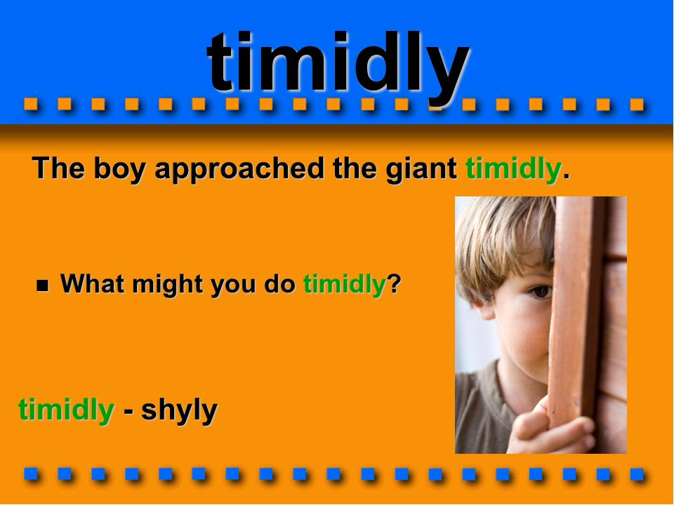 timidly The boy approached the giant timidly. timidly - shyly