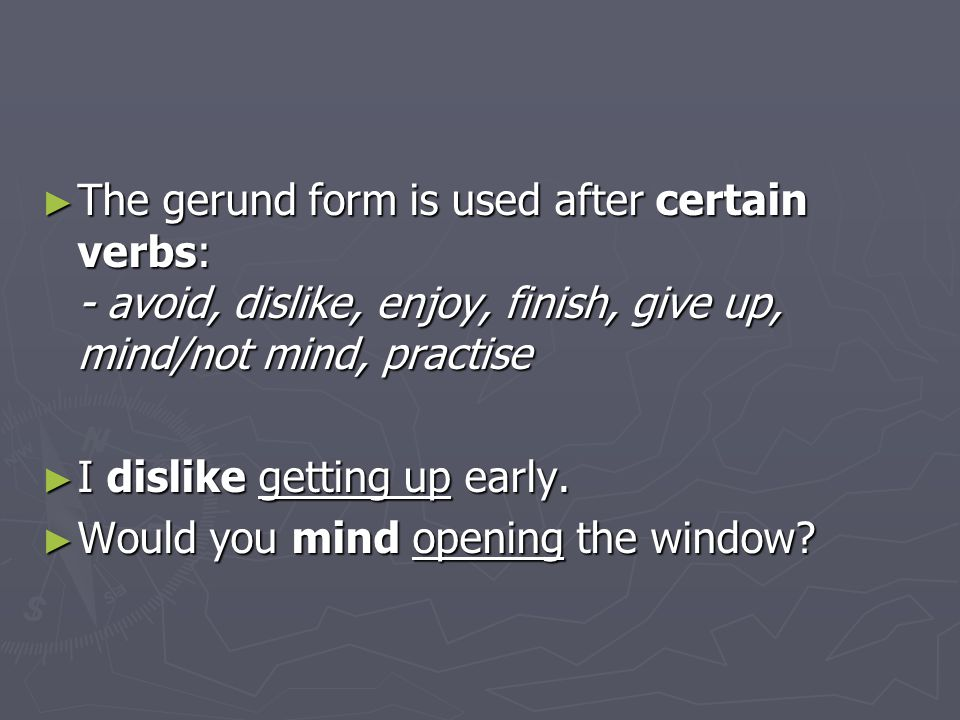 The gerund form is used after certain verbs: - avoid, dislike, enjoy, finish, give up, mind/not mind, practise