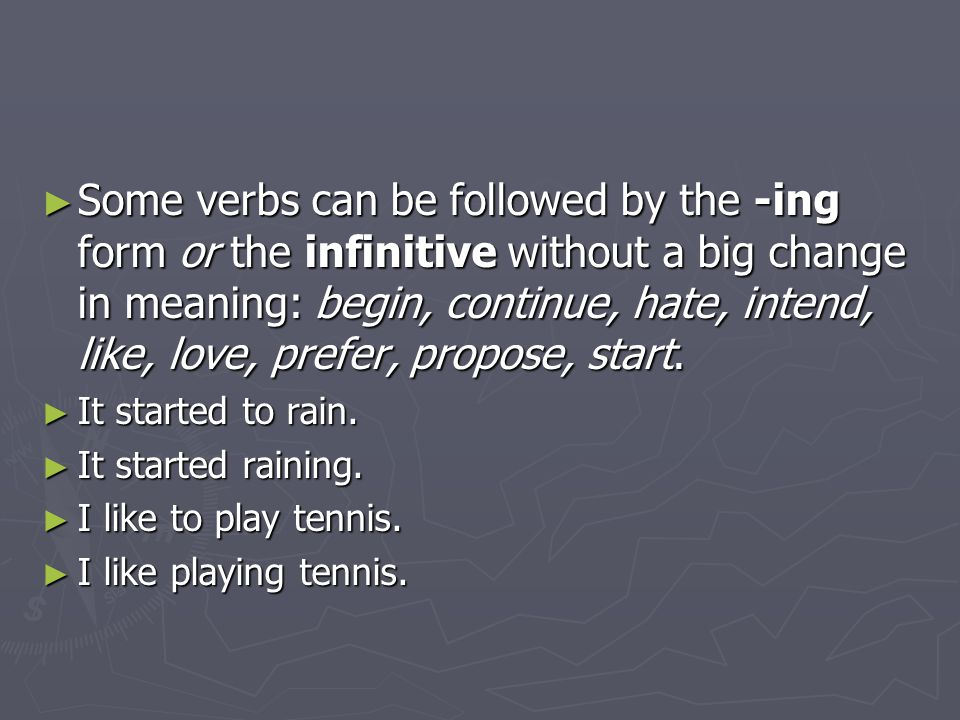 Some verbs can be followed by the -ing form or the infinitive without a big change in meaning: begin, continue, hate, intend, like, love, prefer, propose, start.