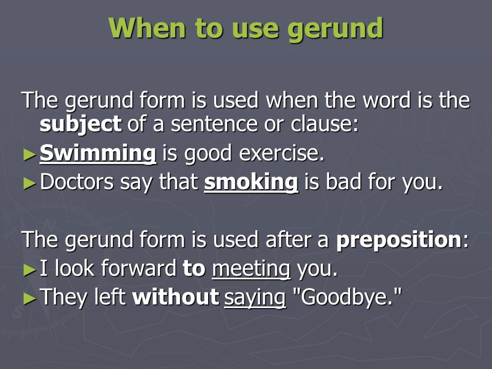 When to use gerund The gerund form is used when the word is the subject of a sentence or clause: Swimming is good exercise.