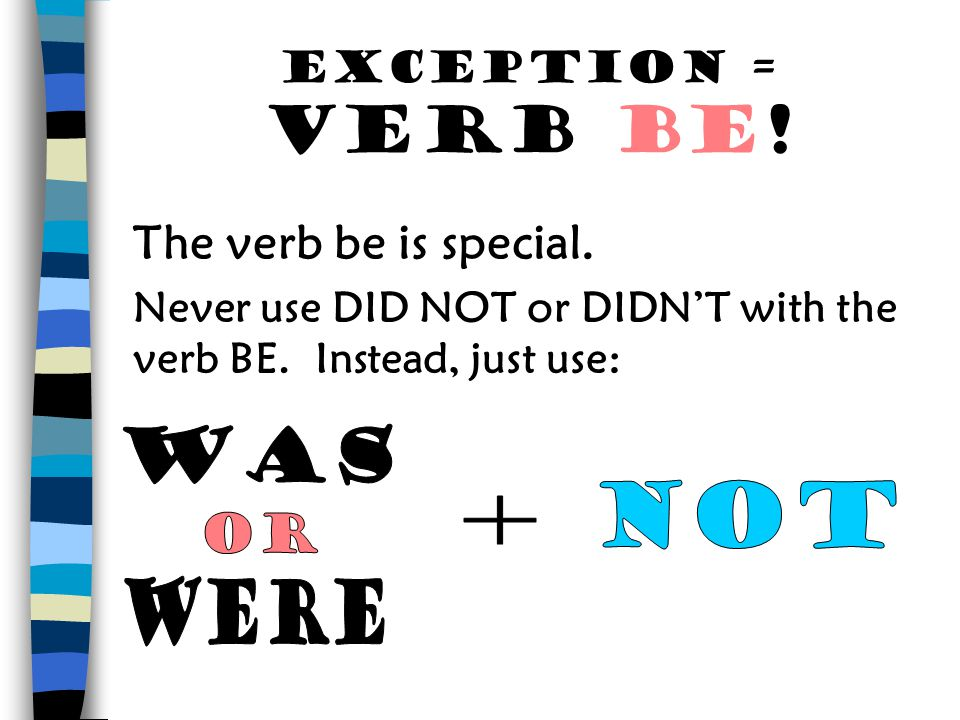 The verb be is special. Was not + or were Exception = VERB BE!