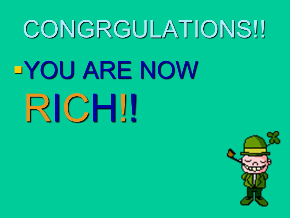 CONGRGULATIONS!! YOU ARE NOW RICH!!
