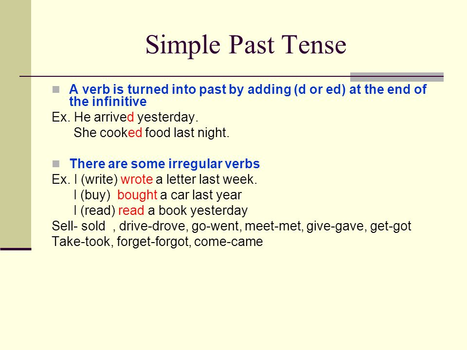 Simple Past Tense A verb is turned into past by adding (d or ed) at the end of the infinitive. Ex. He arrived yesterday.