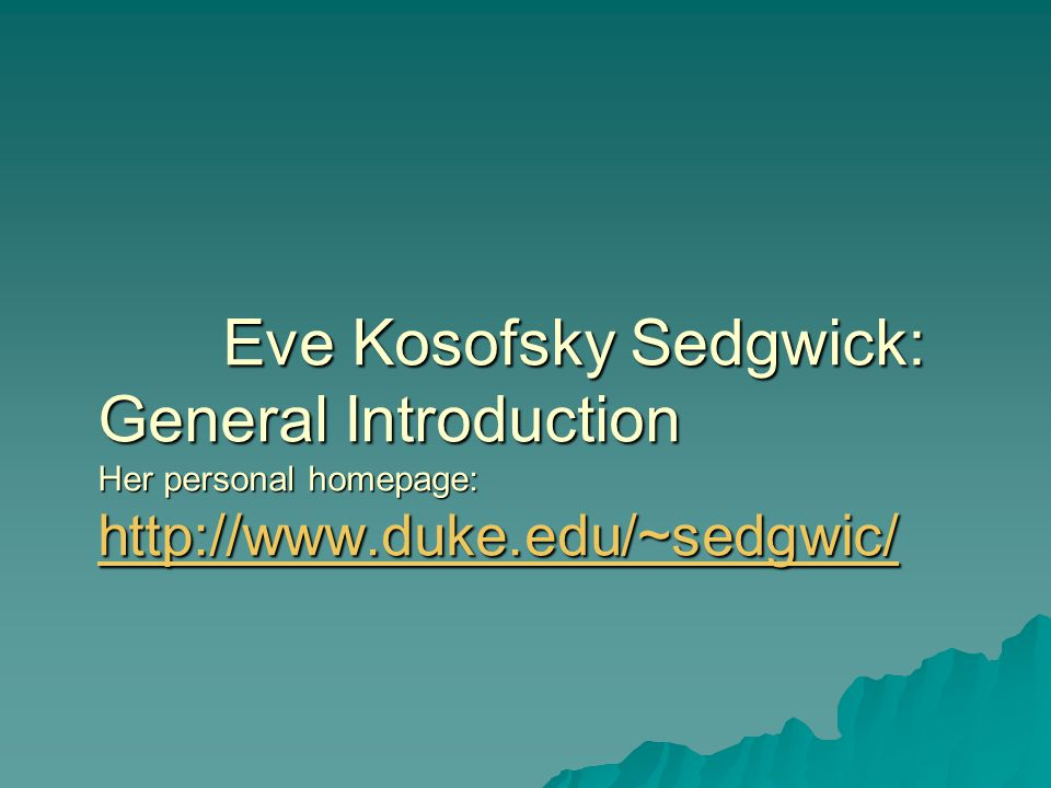 Eve Kosofsky Sedgwick: General Introduction Her personal homepage: http://www.duke.edu/~sedgwic/