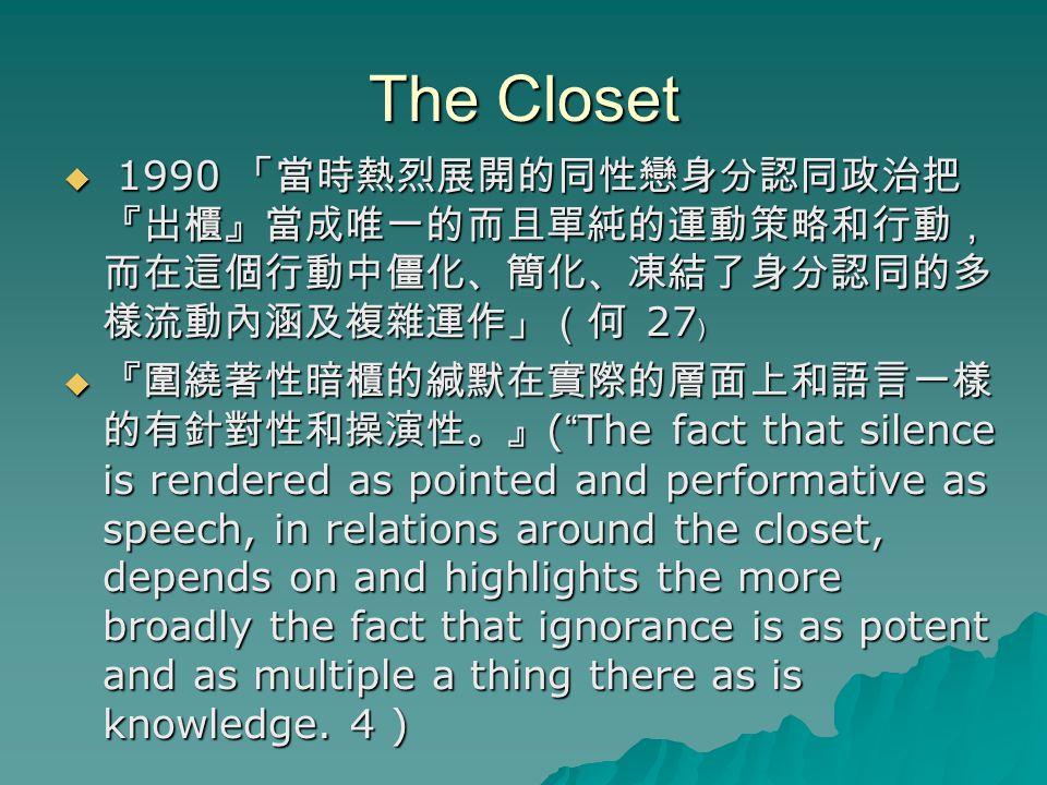 The Closet 1990 「當時熱烈展開的同性戀身分認同政治把『出櫃』當成唯一的而且單純的運動策略和行動,而在這個行動中僵化、簡化、凍結了身分認同的多樣流動內涵及複雜運作」(何 27﹚