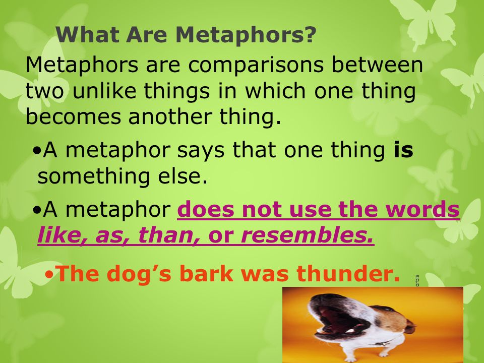 A metaphor says that one thing is something else.
