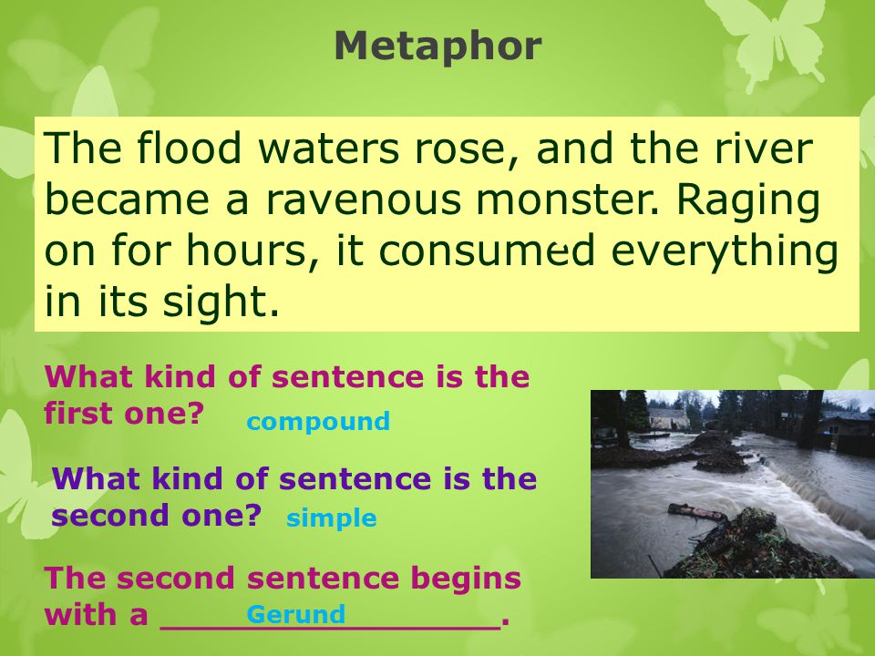 Metaphor The flood waters rose, and the river became a ravenous monster. Raging on for hours, it consumed everything in its sight.