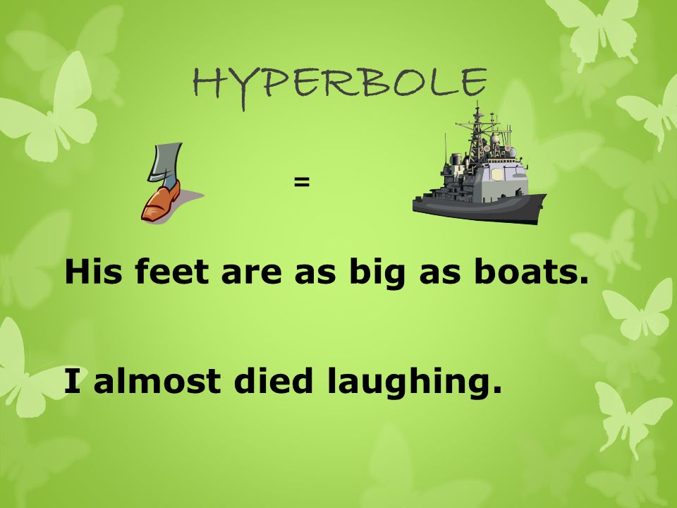 HYPERBOLE = His feet are as big as boats. I almost died laughing.