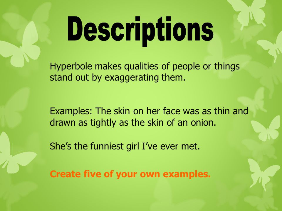 Descriptions Hyperbole makes qualities of people or things stand out by exaggerating them.