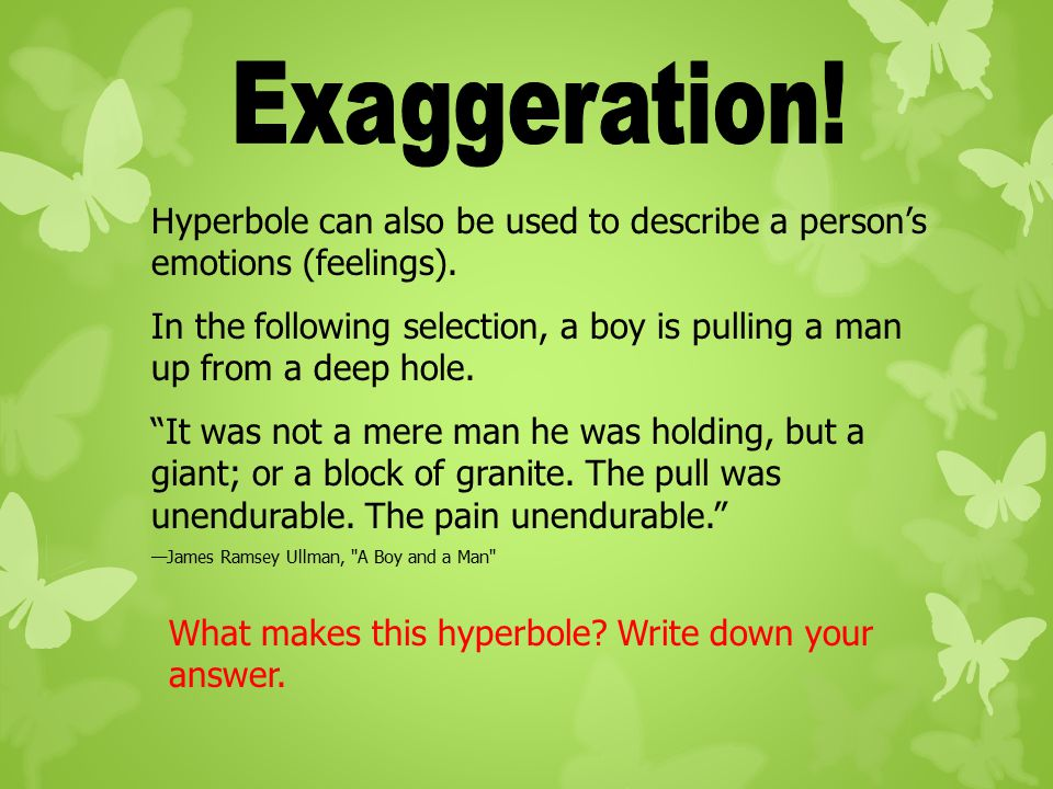 Exaggeration! Hyperbole can also be used to describe a person's emotions (feelings).