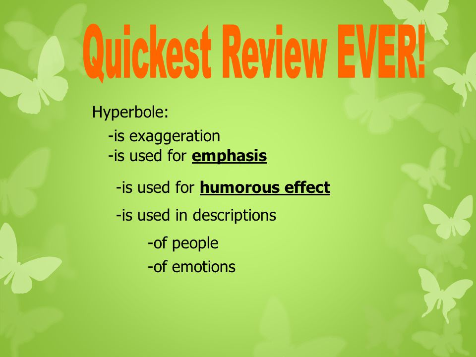 Quickest Review EVER! Hyperbole: -is exaggeration