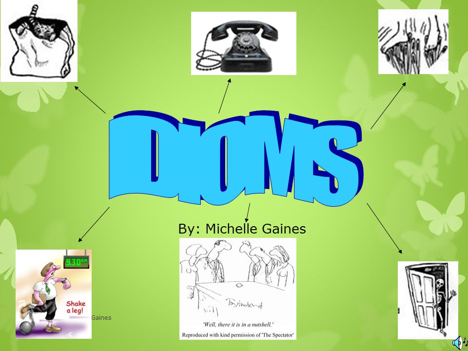 IDIOMS By: Michelle Gaines Michelle Gaines