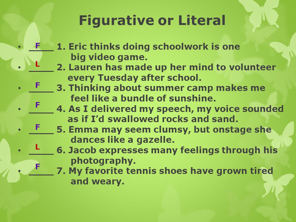 Figurative or Literal ____ 1. Eric thinks doing schoolwork is one