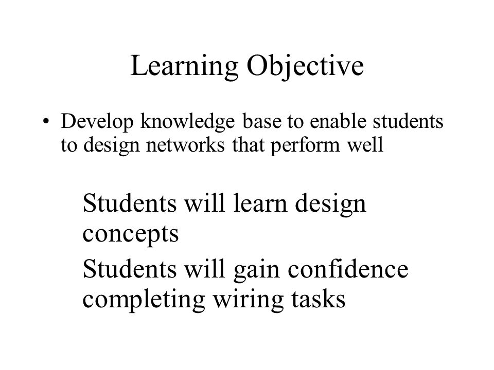 Learning Objective Develop knowledge base to enable students to design networks that perform well. Students will learn design concepts.