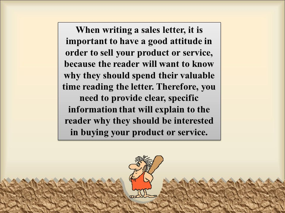 When writing a sales letter, it is important to have a good attitude in order to sell your product or service, because the reader will want to know why they should spend their valuable time reading the letter.