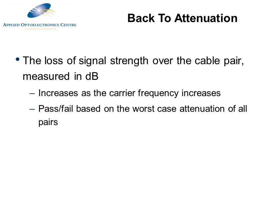 Back To Attenuation The loss of signal strength over the cable pair, measured in dB. Increases as the carrier frequency increases.
