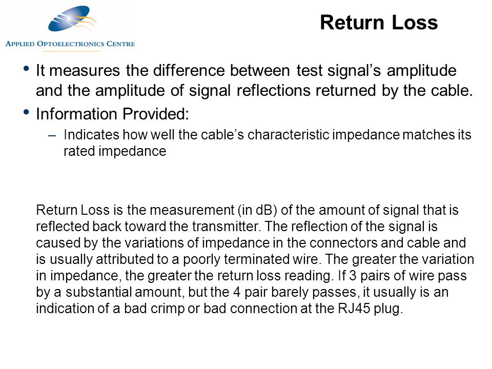 Return Loss It measures the difference between test signal's amplitude and the amplitude of signal reflections returned by the cable.
