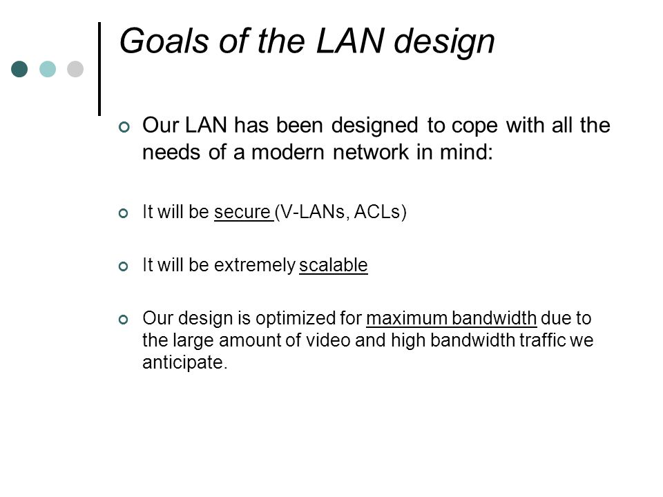 Goals of the LAN design Our LAN has been designed to cope with all the needs of a modern network in mind:
