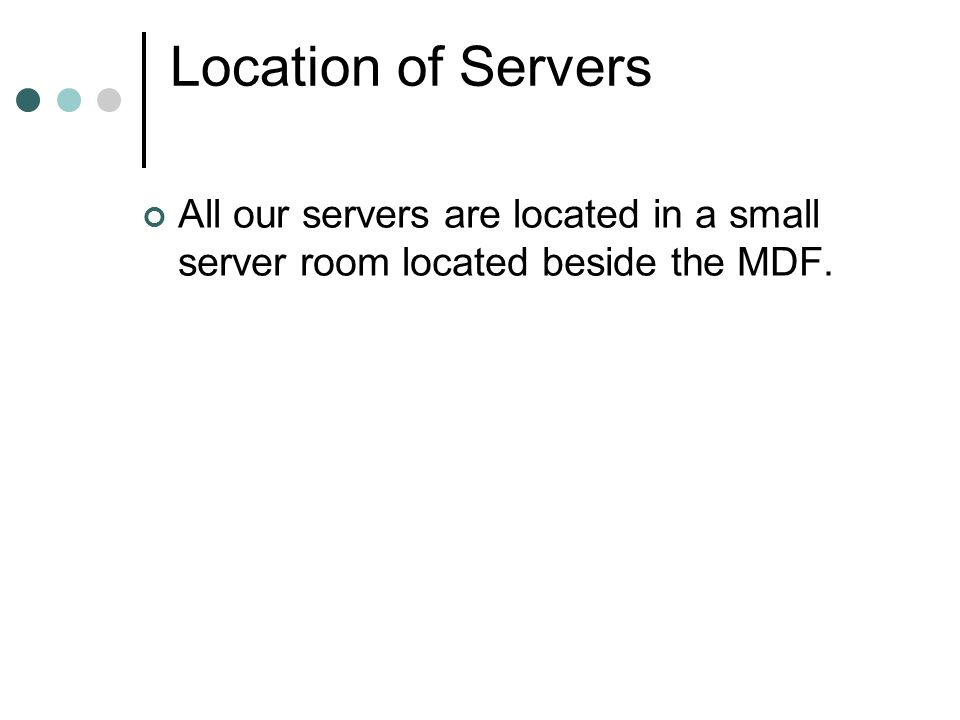 Location of Servers All our servers are located in a small server room located beside the MDF.