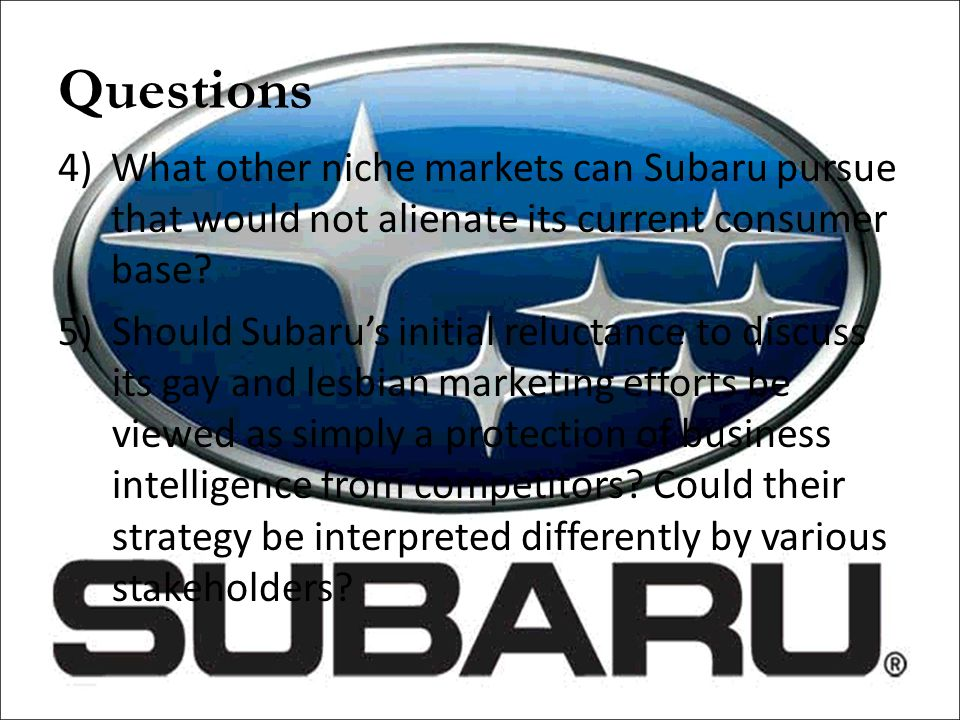Questions What other niche markets can Subaru pursue that would not alienate its current consumer base