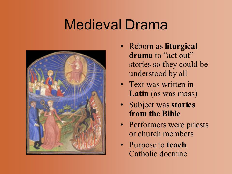 Medieval Drama Reborn as liturgical drama to act out stories so they could be understood by all. Text was written in Latin (as was mass)