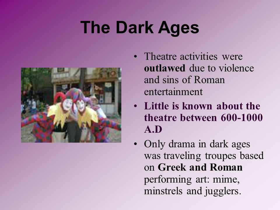 The Dark Ages Theatre activities were outlawed due to violence and sins of Roman entertainment.