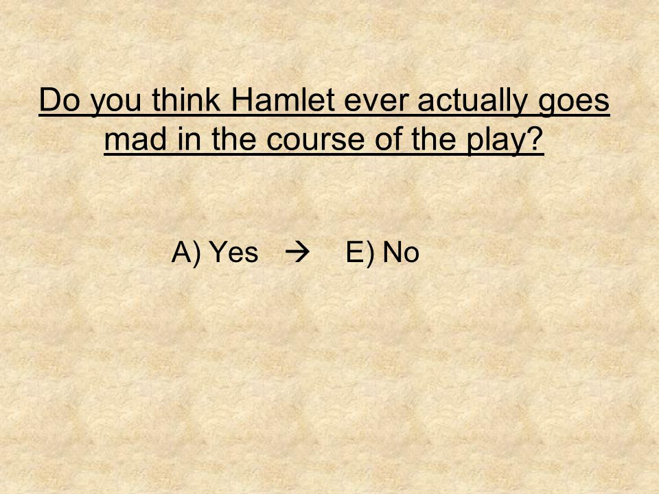Do you think Hamlet ever actually goes mad in the course of the play