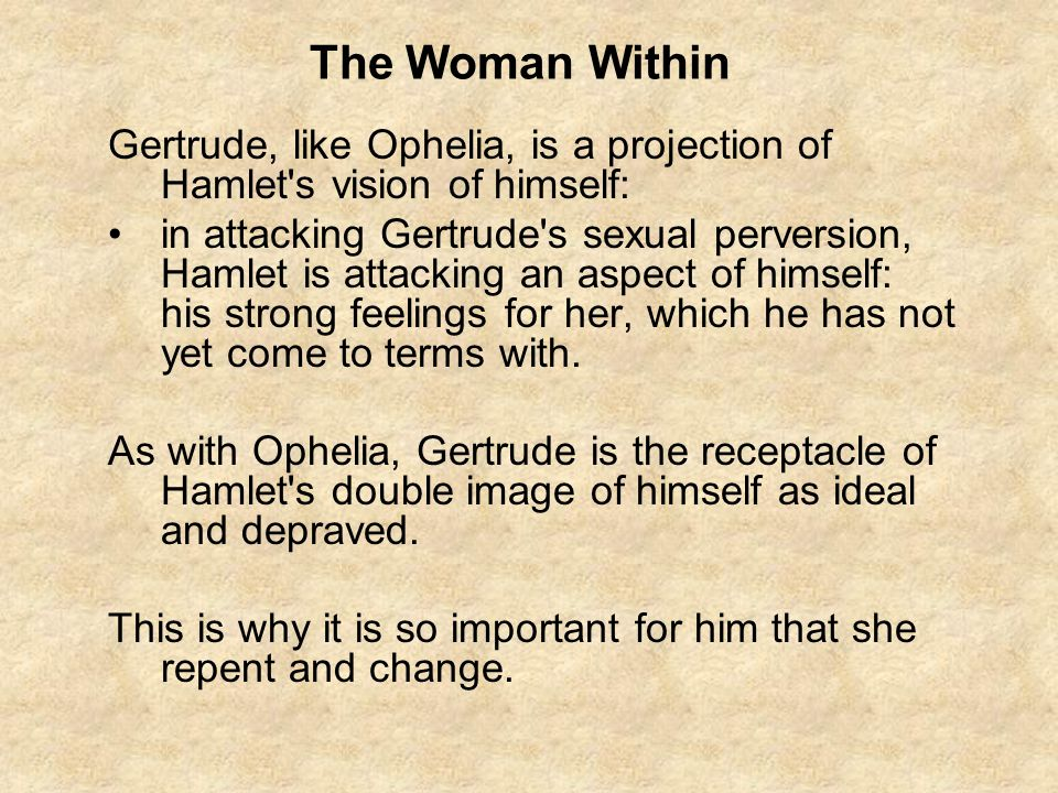 The Woman Within Gertrude, like Ophelia, is a projection of Hamlet s vision of himself:
