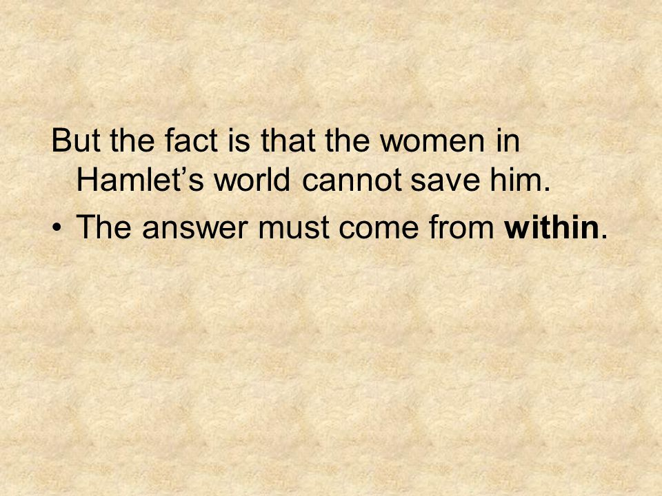 But the fact is that the women in Hamlet's world cannot save him.