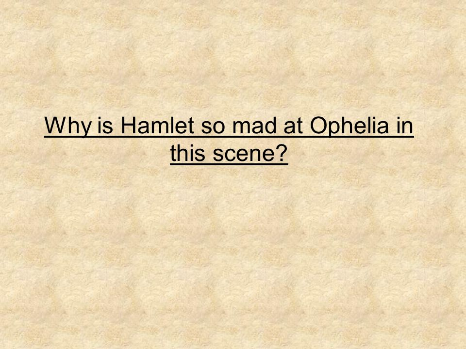 Why is Hamlet so mad at Ophelia in this scene